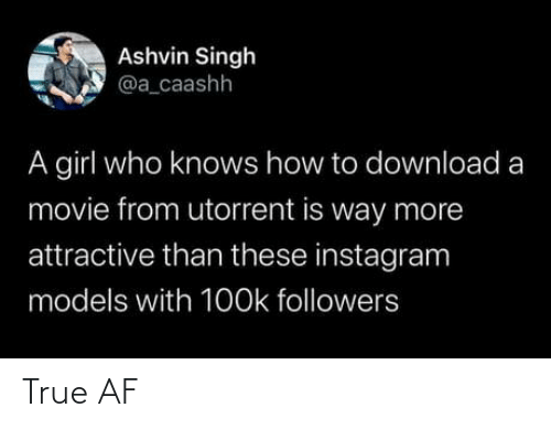 AF: Ashvin Singh  @a_caashh  A girl who knows how to download a  movie from utorrent is way more  attractive than these instagram  models with 1O0k followers True AF