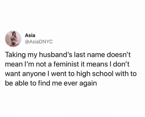 asia: Asia  @AsiaDNYC  Taking my husband's last name doesn't  mean I'm not a feminist it means I don't  want anyone Iwent to high school with to  be able to find me ever again