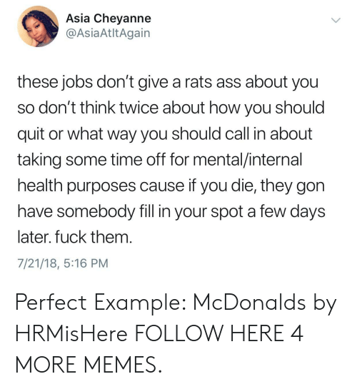 Ass, Dank, and Memes: Asia Chevanne  @AsiaAtltAgain  these jobs don't give a rats ass about you  so don't think twice about how you should  quit or what way you should call in about  taking some time off for mental/internal  health purposes cause if you die, they gon  have somebody fill in your spot a few days  later, fuck them  7/21/18, 5:16 PM Perfect Example: McDonalds by HRMisHere FOLLOW HERE 4 MORE MEMES.