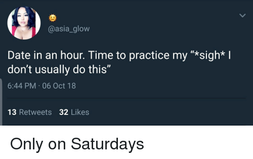 """Date, Time, and Asia: @asia_glow  Date in an hour. Time to practice my """"*sigh* I  don't usually do this""""  6:44 PM 06 Oct 18  13 Retweets 32 Likes Only on Saturdays"""