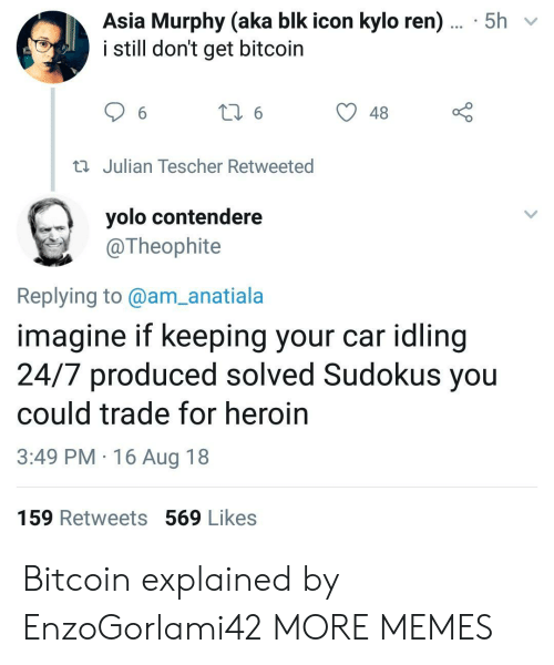 Kylo Ren: Asia Murphy (aka blk icon kylo ren)... 5h  i still don't get bitcoin  48  Julian Tescher Retweeted  yolo contendere  @Theophite  Replying to@am_anatiala  imagine if keeping your car idling  24/7 produced solved Sudokus you  could trade for heroin  3:49 PM 16 Aug 18  159 Retweets 569 Likes Bitcoin explained by EnzoGorlami42 MORE MEMES