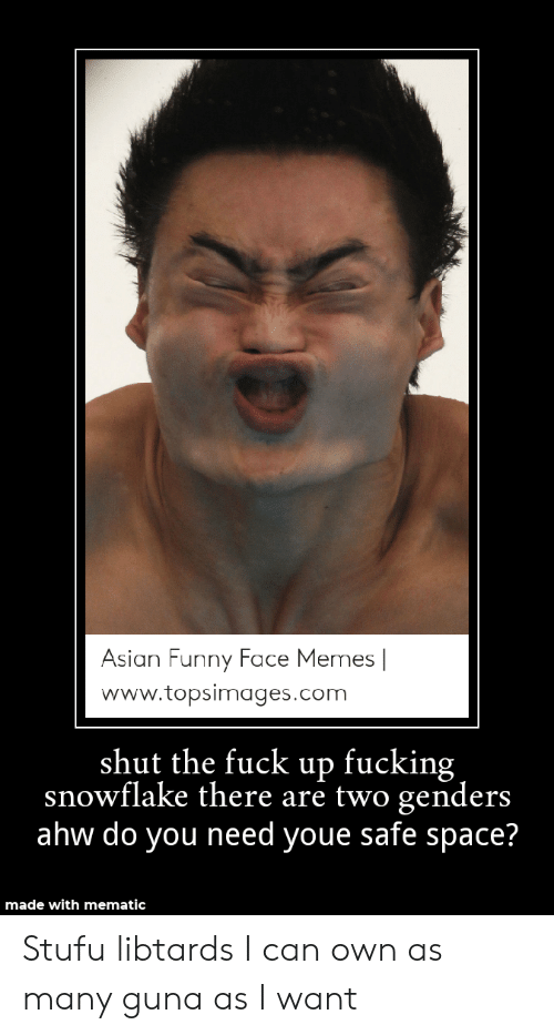 Topsimages: Asian Funny Face Memes |  www.topsimages.com  shut the fuck up fucking  snowflake there are two genders  ahw do you need youe safe space?  made with mematic Stufu libtards I can own as many guna as I want