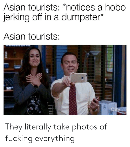 """Asian, Fucking, and Photos: Asian tourists: """"notices a nobo  erking off in a dumpster  Asian tourists: They literally take photos of fucking everything"""