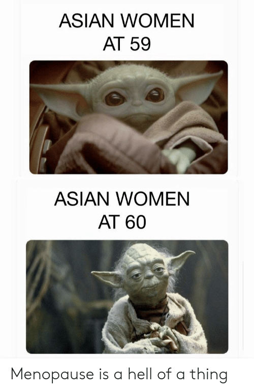 Hell Of A: ASIAN WOMEN  AT 59  ASIAN WOMEN  AT 60 Menopause is a hell of a thing