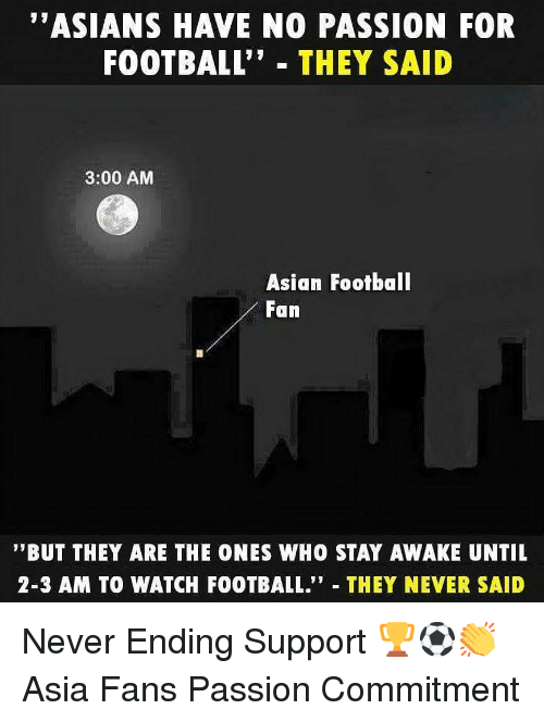 "Asian, Football, and Memes: ""ASIANS HAVE NO PASSION FOR  FOOTBALL"" THEY SAID  3:00 AM  Asian Footbal  Fan  '""BUT THEY ARE THE ONES WHO STAY AWAKE UNTIL  2-3 AM TO WATCH FOOTBALL."" THEY NEVER SAID Never Ending Support 🏆⚽️👏 Asia Fans Passion Commitment"