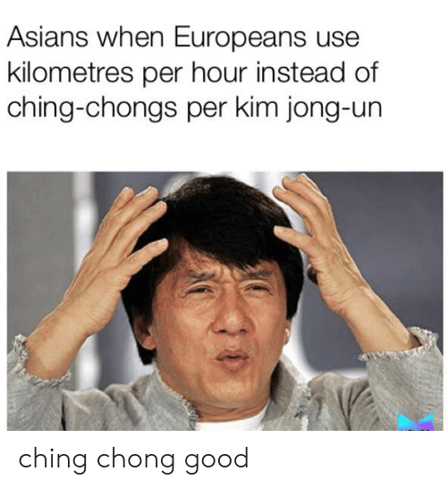 Kim Jong-Un, Reddit, and Good: Asians when Europeans use  kilometres per hour instead of  ching-chongs per kim jong-un ching chong good
