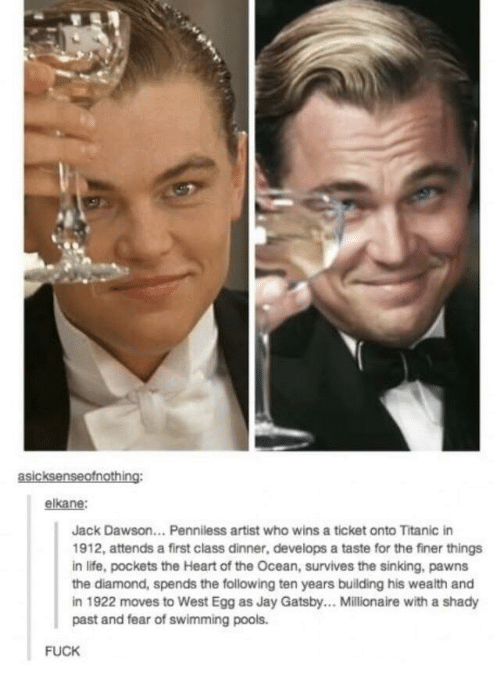 Jay, Jay Gatsby, and Life: asicksenseofnothing:  elkane:  Jack Dawson... Penniless artist who wins a ticket onto Titanic in  1912, attends a first class dinner, develops a taste for the finer things  in life, pockets the Heart of the Ocean, survives the sinking, pawns  the diamond, spends the following ten years building his wealth and  in 1922 moves to West Egg as Jay Gatsby.. Millionaire with a shady  past and fear of swimming pools.  FUCK