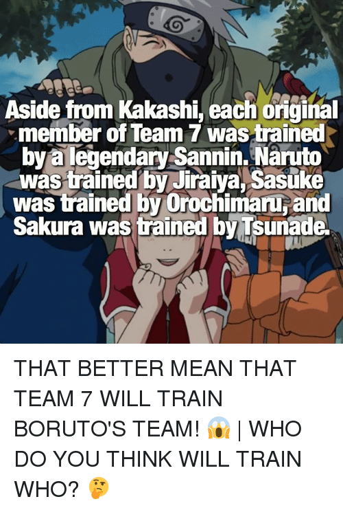 Kakashie: Aside from Kakashi, each oiginal  member of Team 7 wastrained  bya legendary Sannin. Naruto  was trained by Jiraiya, Sasuke  was trained by Orochimaru and  Sakura was trained by Tsunade THAT BETTER MEAN THAT TEAM 7 WILL TRAIN BORUTO'S TEAM! 😱 | WHO DO YOU THINK WILL TRAIN WHO? 🤔