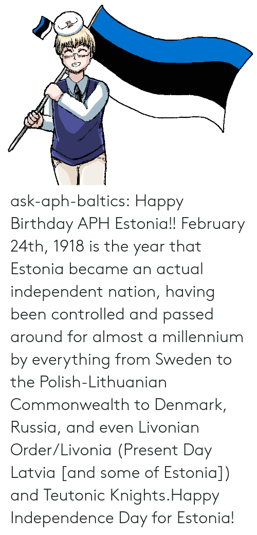 Birthday, Independence Day, and Target: ask-aph-baltics: Happy Birthday APH Estonia!! February 24th, 1918 is the year that Estonia became an actual independent nation, having been controlled and passed around for almost a millennium by everything from Sweden to the Polish-Lithuanian Commonwealth to Denmark, Russia, and even Livonian Order/Livonia (Present Day Latvia [and some of Estonia]) and Teutonic Knights.Happy Independence Day for Estonia!