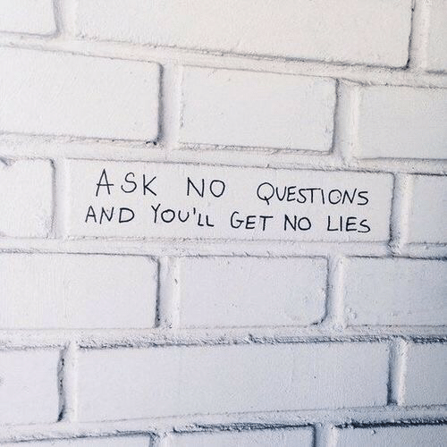 Ask, Questions, and Get: ASK NO QUESTIONS  AND YoUL GET NO LIES