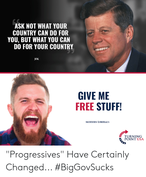"Memes, Free, and Stuff: ASK NOT WHAT YOUR  COUNTRY CAN DO FOR  YOU, BUT WHAT YOU CAN  DO FOR YOUR COUNTRY  JFK  GIVE ME  FREE STUFF  MODERN LIBERALS  TURNING  POINT USA ""Progressives"" Have Certainly Changed... #BigGovSucks"