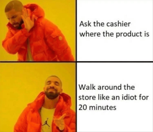 Idiot, Ask, and Store: Ask the cashier  where the product is  |Walk around the  |store like an idiot for  |20 minutes