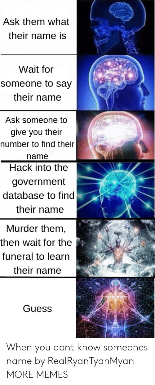 Dank, Memes, and Target: Ask them what  their name is  Wait for  someone to say  their name  Ask someone to  give you their  number to find their  name  Hack into the  government  database to find  their name  Murder them,  then wait for the  funeral to learn  their name  4壱罢  Guess When you dont know someones name by RealRyanTyanMyan MORE MEMES