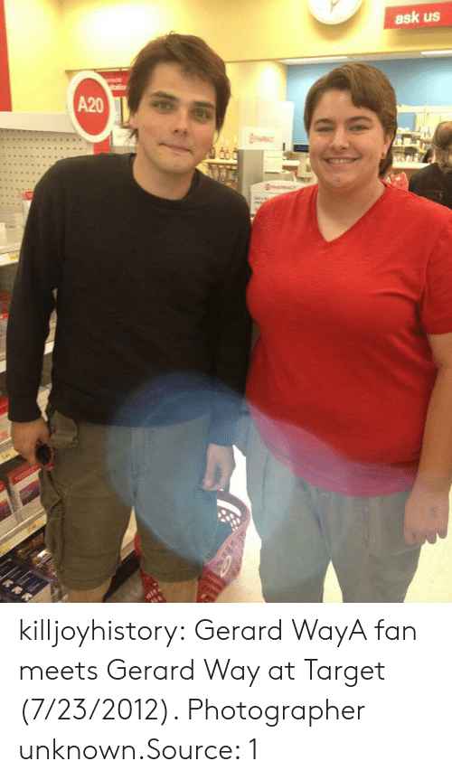 Facebook, Target, and Tumblr: ask us  io  A20  RMACY killjoyhistory:  Gerard WayA fan meets Gerard Way at Target (7/23/2012). Photographer unknown.Source: 1