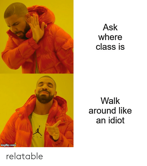 Relatable, Dank Memes, and Idiot: Ask  where  class is  Walk  around like  an idiot  AIR  imgflip.com relatable