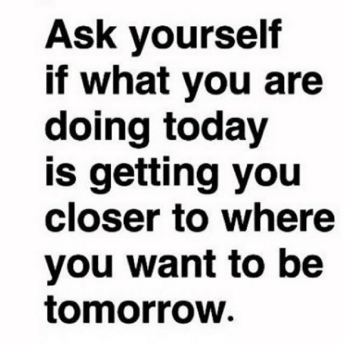 Today, Tomorrow, and Ask: Ask yourself  f what you are  doing today  is getting you  closer to where  you want to be  tomorrow