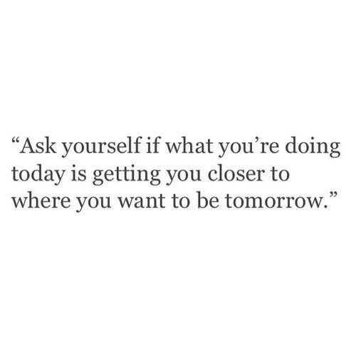 """Today, Tomorrow, and Ask: """"Ask yourself if what you're doing  today is getting you closer to  where you want to be tomorrow.""""  95"""