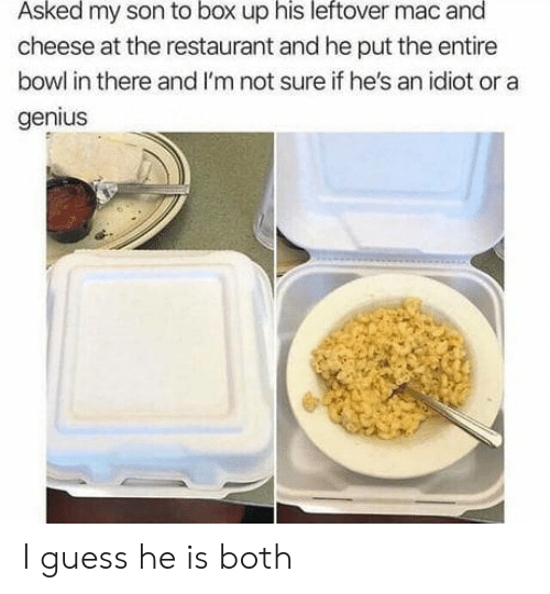 Genius, Guess, and Restaurant: Asked my son to box up his leftover mac and  cheese at the restaurant and he put the entire  bowl in there and I'm not sure if he's an idiot or a  genius I guess he is both