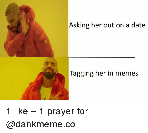 Memes, Date, and Prayer: Asking her out on a date  Tagging her in memes 1 like = 1 prayer for @dankmeme.co