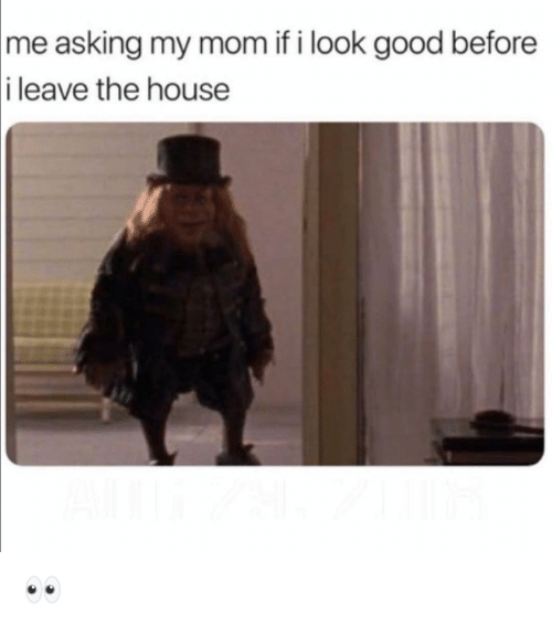 Funny, Good, and House: asking my mom if i look good before  i leave the house  me 👀