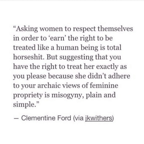 """earn: """"Asking women to respect themselves  in order to earn' the right to be  treated like a human being is total  horseshit. But suggesting that you  have the right to treat her exactly as  you please because she didn't adhere  to vour archaic views of feminine  propriety is misogyny, plain and  simple.""""  35  -Clementine Ford (via ikwithers)"""