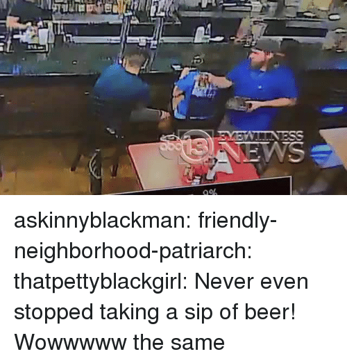 Beer, Gif, and Tumblr: askinnyblackman: friendly-neighborhood-patriarch:  thatpettyblackgirl:   Never even stopped taking a sip of beer!     Wowwwww  the same