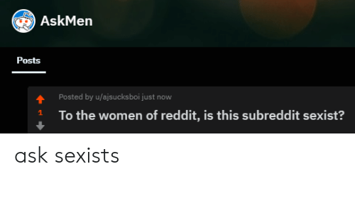Askmen: AskMen  Posts  Posted by u/ajsucksboi just now  To the women of reddit, is this subreddit sexist? ask sexists