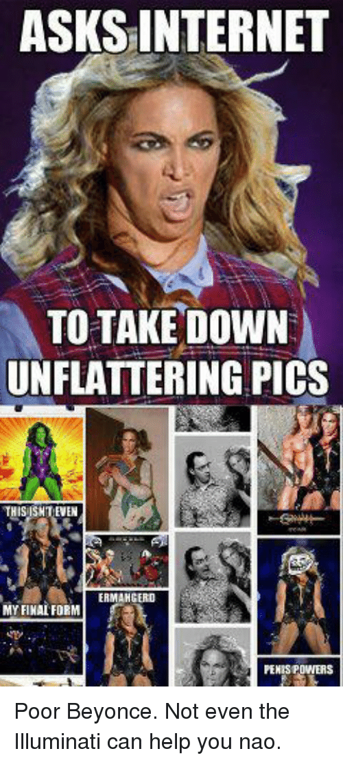 Unflattering: ASKS INTERNET  TO TAKE DOWN  UNFLATTERING PICS  THIS ISNT EVEN  ERMAHGERD  MY FINAL FORM Poor Beyonce. Not even the Illuminati can help you nao.