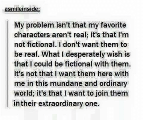 Desperate, Memes, and Fictional: asmile inside:  My problem isn't that my favorite  characters aren't real; it's that I'm  not fictional. I don't want them to  be real. What I desperately wish is  that I could be fictional with them.  It's not that I want them here with  me in this mundane and ordinary  world, it's that l want to join them  intheir extraordinary one.