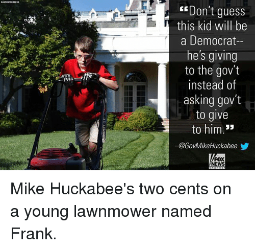 Memes, News, and Fox News: ASOCATIS PRESS  Don't guess  this kid will be  a Democrat-  he's giving  to the gov't  instead of  asking gov't  to give  to him.*  ー@GovMikeHuckabeeゾ  FOX  NEWS Mike Huckabee's two cents on a young lawnmower named Frank.