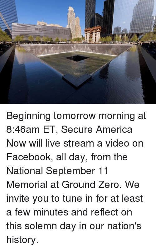 ground zeroes: asr Beginning tomorrow morning at 8:46am ET, Secure America Now will live stream a video on Facebook, all day, from the National September 11 Memorial at Ground Zero. We invite you to tune in for at least a few minutes and reflect on this solemn day in our nation's history.