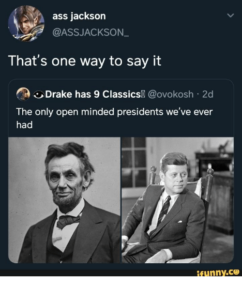 Ass, Drake, and Say It: ass jackson  @ASSJACKSON  That's one way to say it  Drake has 9 Classics @ovokosh 2d  The only open minded presidents we've ever  had  ifynny.co