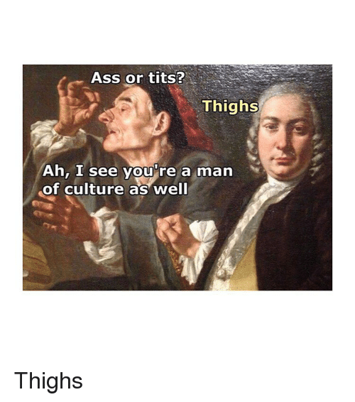 Ass, Tits, and Classical Art: Ass or tits?  Thighs  Ah, I see you're a man  of culture as well Thighs