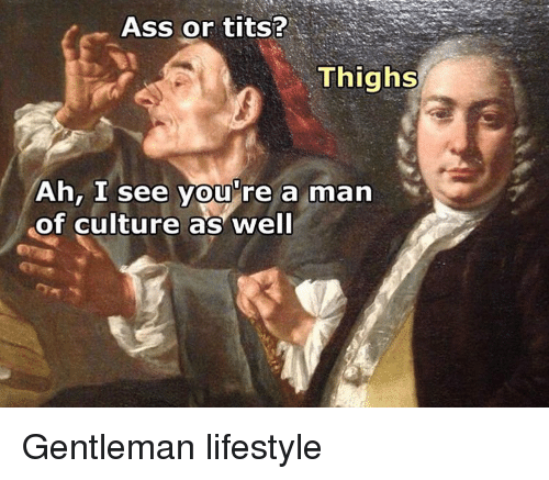 Ah I See: Ass or tits?  Thighs  Ah, I see you're a man  of culture as well Gentleman lifestyle