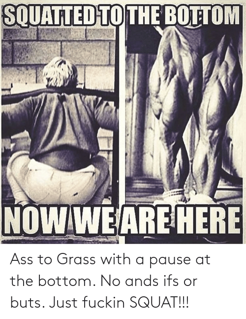 ifs: Ass to Grass with a pause at the bottom. No ands ifs or buts. Just fuckin SQUAT!!!