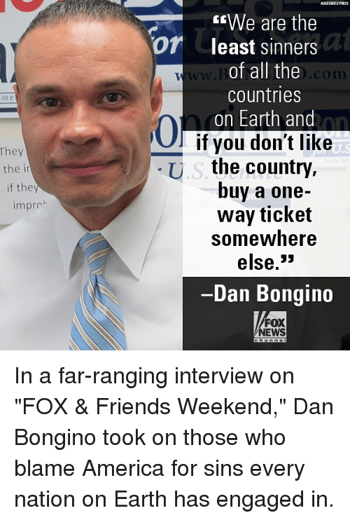 "America, Friends, and Memes: ASS0 CIATED FRESS  ""We are the  least sinners  of all the  countries  on Earth and  -  Of  w.  .com  FOR BY  0  hey  the i  if they  l if you don't like  U.s the country,  buy a one-  way ticket  somewhere  else.3»  Dan Bongin  impro  FOX  NEWS In a far-ranging interview on ""FOX & Friends Weekend,"" Dan Bongino took on those who blame America for sins every nation on Earth has engaged in."