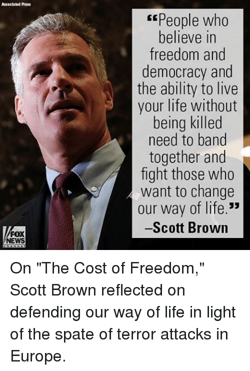 """freedom-and-democracy: Assacialad Press  FOX  NEWS  Espeople who  believe in  freedom and  democracy and  the ability to live  your life without  being killed  need to band  together and  fight those who  want to change  our way of life.""""  -Scott Brown On """"The Cost of Freedom,"""" Scott Brown reflected on defending our way of life in light of the spate of terror attacks in Europe."""