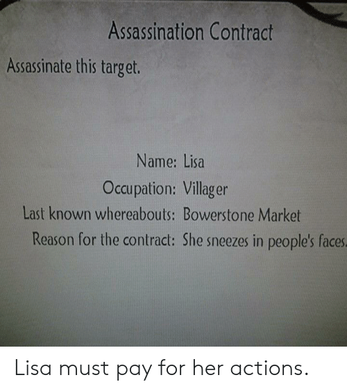 Assassination, Target, and Reason: Assassination Contract  Assassinate this target.  Name: Lisa  Occupation: Villager  Last known whereabouts: Bowerstone Market  Reason for the contract: She sneezes in people's faces Lisa must pay for her actions.