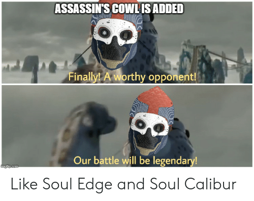 Destiny, Com, and Edge: ASSASSIN'S COWLIS ADDED  Finally! A worthy opponent!  Our battle will be legendary!  imgilip.com Like Soul Edge and Soul Calibur