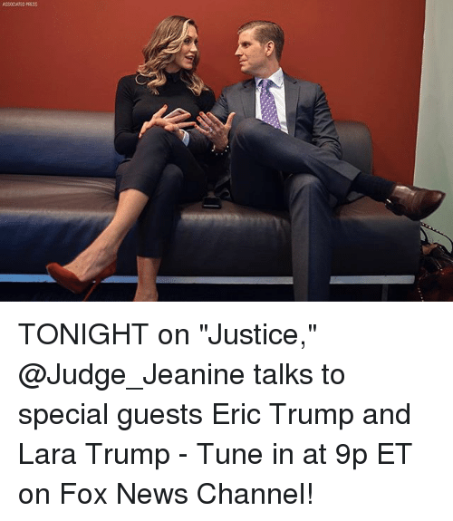 "Eric Trump, Memes, and News: ASSCATED PRESS TONIGHT on ""Justice,"" @Judge_Jeanine talks to special guests Eric Trump and Lara Trump - Tune in at 9p ET on Fox News Channel!"