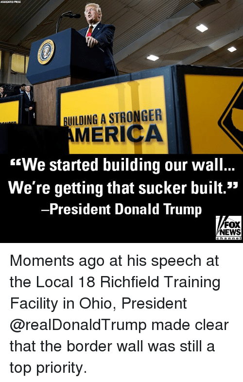 "America, Donald Trump, and Memes: ASSCCATED PRESS  BUILDING A STRONGER  AMERICA  ""We started building our wall..  We're getting that sucker built.""  President Donald Trump  FOX  NEWS Moments ago at his speech at the Local 18 Richfield Training Facility in Ohio, President @realDonaldTrump made clear that the border wall was still a top priority."