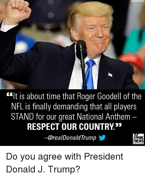 "Goodell: ASSCCIATED PRESS  ""It is about time that Roger Goodell of the  NFL is finally demanding that all players  STAND for our great National Anthem -  RESPECT OUR COUNTRY3*  一@realDonaldTrump y  FOX  NEWS Do you agree with President Donald J. Trump?"