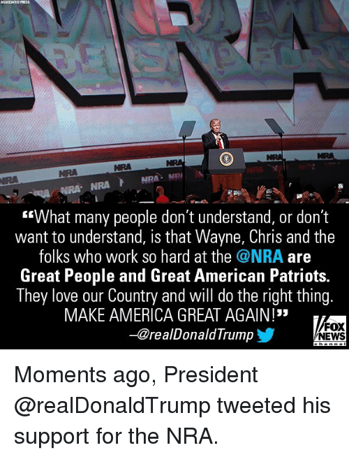 """America, Love, and Memes: ASSCCIATED  PRESS  NRA  NRA  """"What many people don't understand, or don't  want to understand, is that Wayne, Chris and the  folks who work so hard at the @NRA are  Great People and Great American Patriots.  They love our Country and will do the right thing.  MAKE AMERICA GREAT AGAIN !""""  -@realDonaldTrump  FOX  NEWS Moments ago, President @realDonaldTrump tweeted his support for the NRA."""