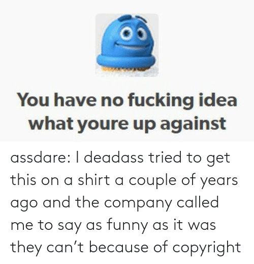 Deadass: assdare: I deadass tried to get this on a shirt a couple of years ago and the company called me to say as funny as it was they can't because of copyright