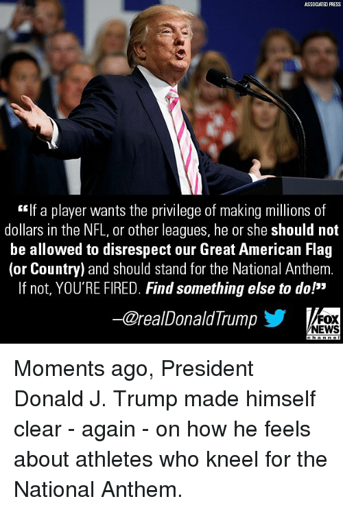 """Memes, News, and Nfl: ASSDCIATED PRESS  If a player wants the privilege of making millions of  dollars in the NFL, or other leagues, he or she should not  be allowed to disrespect our Great American Flag  (or Country) and should stand for the National Anthem.  If not, YOU'RE FIRED. Find something else to do!""""  -@realDonaldTrump  FOX  NEWS Moments ago, President Donald J. Trump made himself clear - again - on how he feels about athletes who kneel for the National Anthem."""