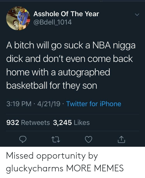 autographed: Asshole Of The Year  @Bdell 1014  A bitch will go suck a NBA nigga  dick and don't even come back  home with a autographed  basketball for they son  3:19 PM 4/21/19 Twitter for iPhone  932 Retweets 3,245 Likes Missed opportunity by gluckycharms MORE MEMES