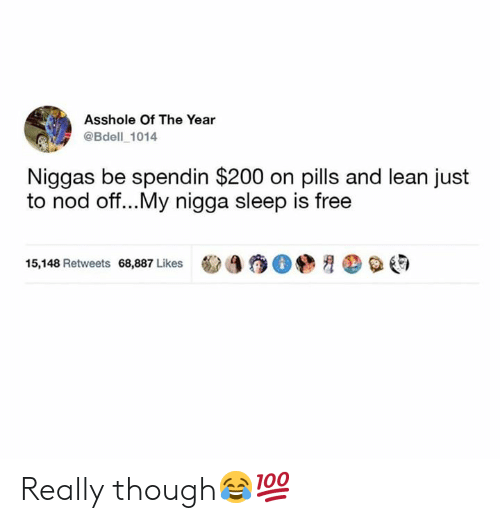 Lean, My Nigga, and Free: Asshole Of The Year  @Bdell 1014  Niggas be spendin $200 on pills and lean just  to nod oft...My nigga sleep is free  ㊤ e)  15,148 Retweets 68,887 Likes Really though😂💯