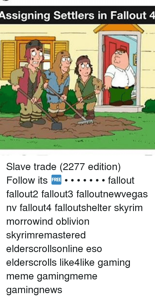 Fallout 4, Memes, and 🤖: Assigning Settlers in Fallout 4 Slave trade (2277 edition) Follow its 🆓 • • • • • • • fallout fallout2 fallout3 falloutnewvegas nv fallout4 falloutshelter skyrim morrowind oblivion skyrimremastered elderscrollsonline eso elderscrolls like4like gaming meme gamingmeme gamingnews