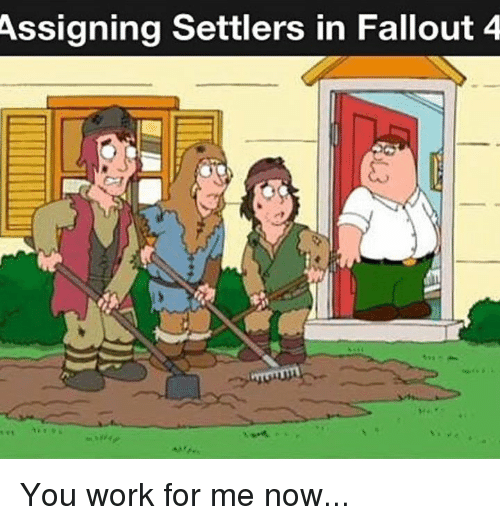 Fallout 4, Memes, and 🤖: Assigning Settlers in Fallout 4 You work for me now...