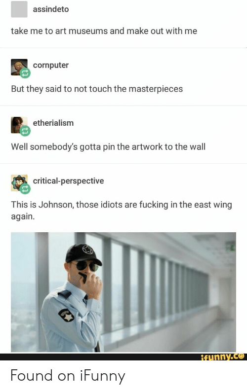 Fucking, Art, and Pin: assindeto  take me to art museums and make out with me  cornputer  But they said to not touch the masterpieces  etherialism  Well somebody's gotta pin the artwork to the wall  critical-perspective  This is Johnson, those idiots are fucking in the east wing  again.  ifunny.co Found on iFunny